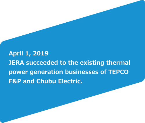 April 1, 2019 JERA suceeded to the existing thermal power generation businesses of TEPCO F&P and Chubu Electric.<